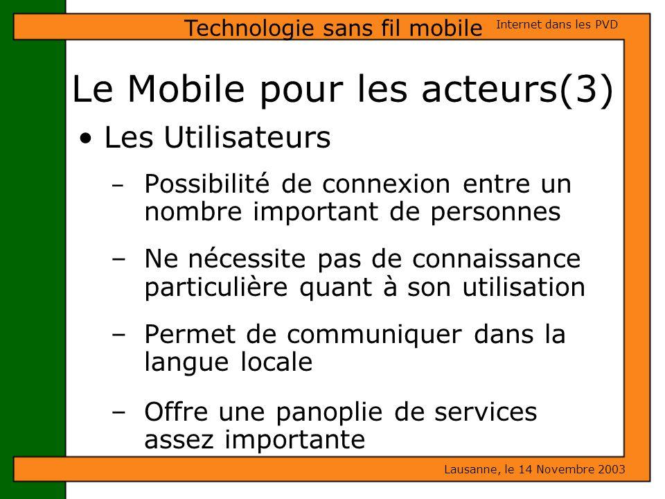 Le Mobile pour les acteurs(3) Lausanne, le 14 Novembre 2003 Internet dans les PVD Technologie sans fil mobile Les Utilisateurs – Possibilité de connex