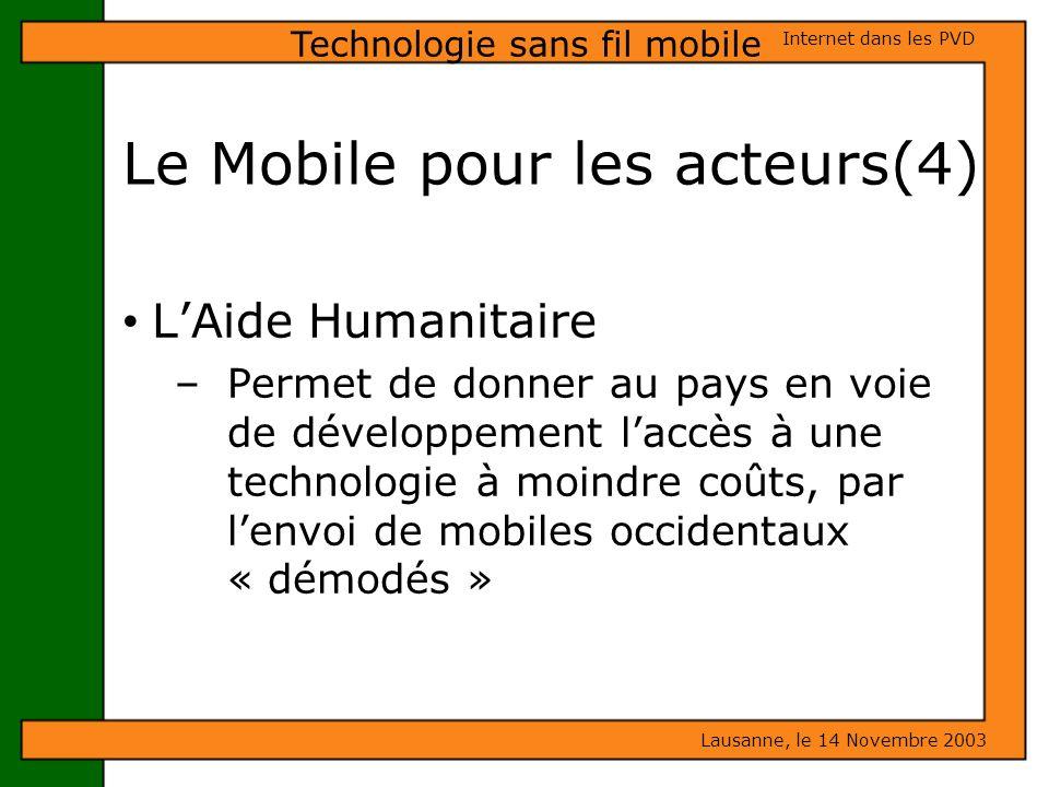 Le Mobile pour les acteurs(4) Lausanne, le 14 Novembre 2003 Internet dans les PVD Technologie sans fil mobile LAide Humanitaire – Permet de donner au