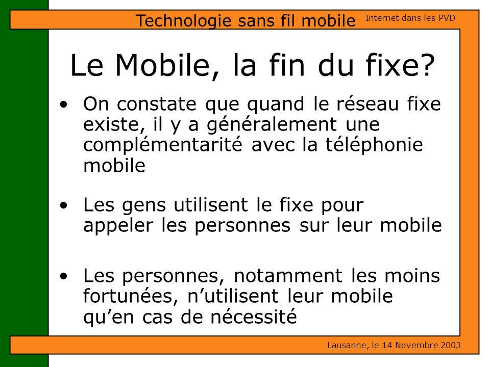 Le Mobile, la fin du fixe? Lausanne, le 14 Novembre 2003 Internet dans les PVD Technologie sans fil mobile On constate que quand le réseau fixe existe
