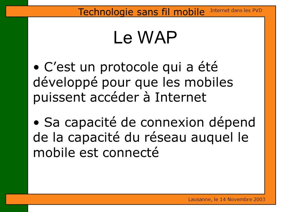 Le WAP Lausanne, le 14 Novembre 2003 Internet dans les PVD Technologie sans fil mobile Cest un protocole qui a été développé pour que les mobiles puis