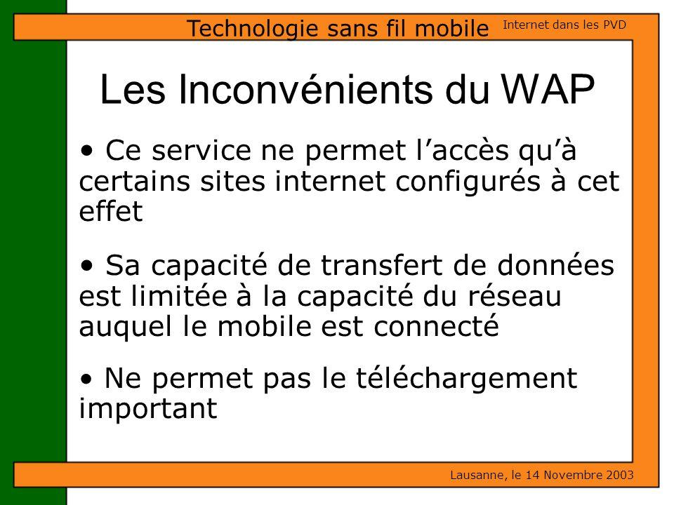 Les Inconvénients du WAP Lausanne, le 14 Novembre 2003 Internet dans les PVD Technologie sans fil mobile Ce service ne permet laccès quà certains site