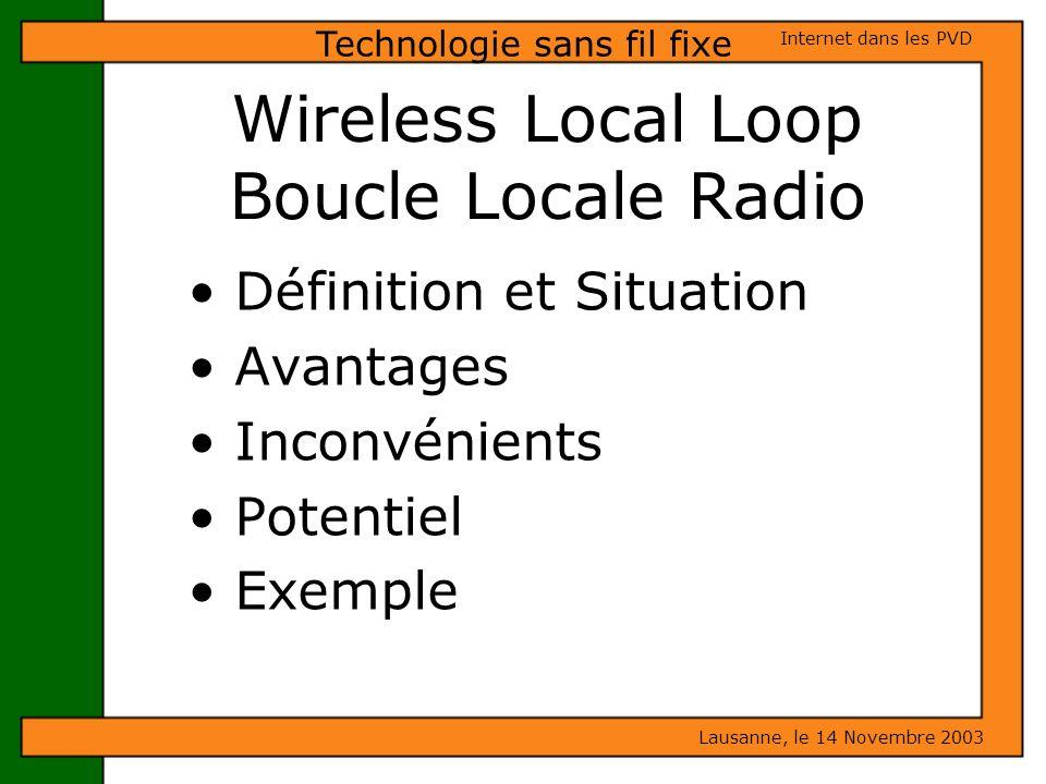 Wireless Local Loop Boucle Locale Radio Définition et Situation Avantages Inconvénients Potentiel Exemple Lausanne, le 14 Novembre 2003 Internet dans
