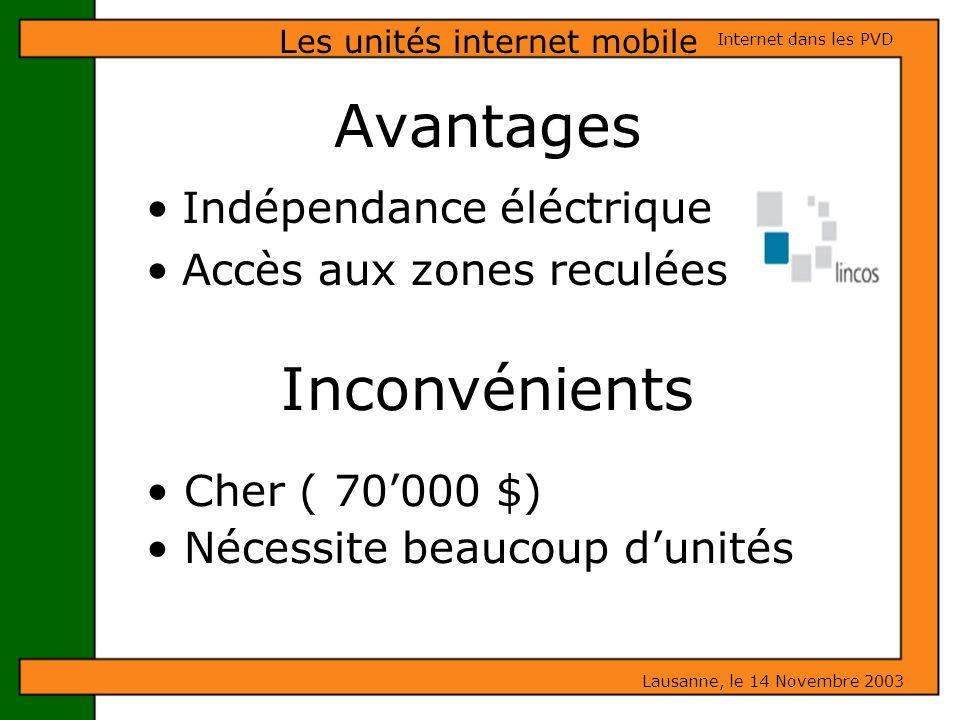 Avantages Indépendance éléctrique Accès aux zones reculées Les unités internet mobile Lausanne, le 14 Novembre 2003 Internet dans les PVD Inconvénient