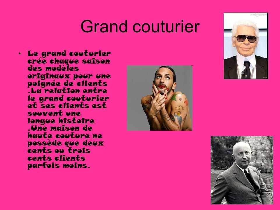 Grand couturier Le grand couturier crée chaque saison des modèles originaux pour une poignée de clients.La relation entre le grand couturier et ses cl