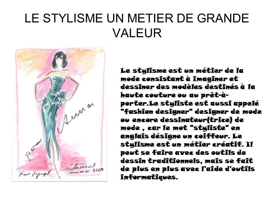 LE STYLISME UN METIER DE GRANDE VALEUR Le stylisme est un métier de la mode consistant à imaginer et dessiner des modèles destinés à la haute couture