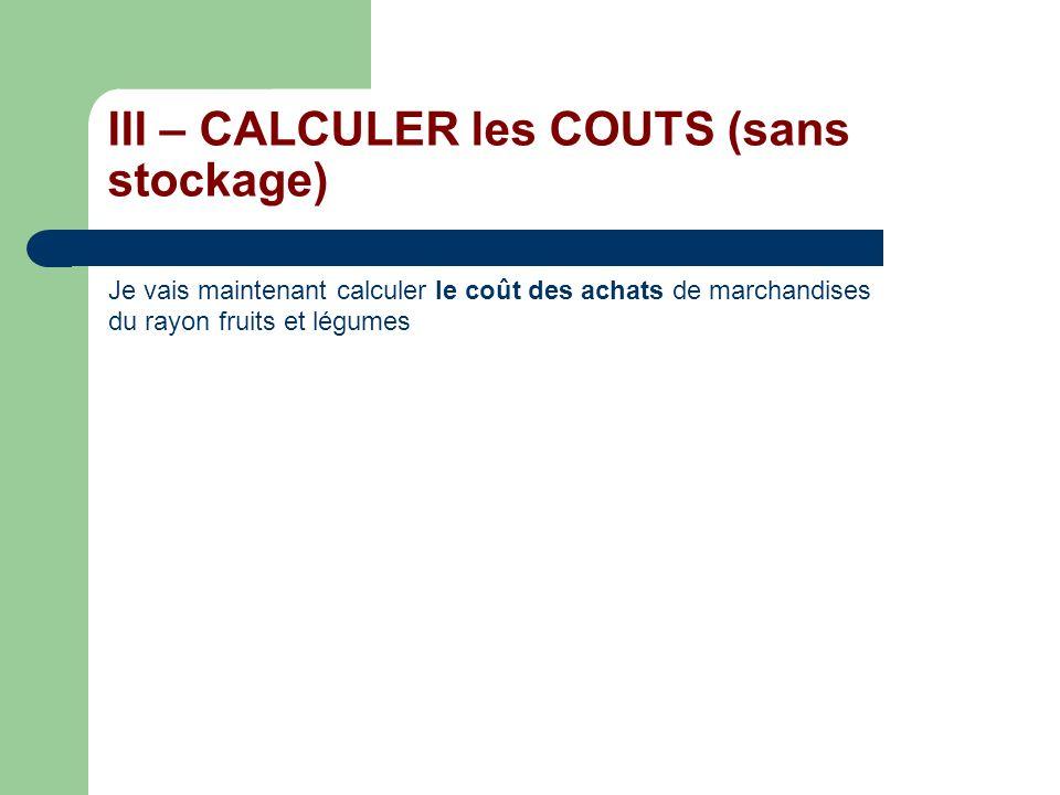III – CALCULER les COUTS (sans stockage) Je vais maintenant calculer le coût des achats de marchandises du rayon fruits et légumes Montant des achats : 8 000 Charges indirectes du centre achats : 0,25 lunité dœuvre (1 euro dachat )