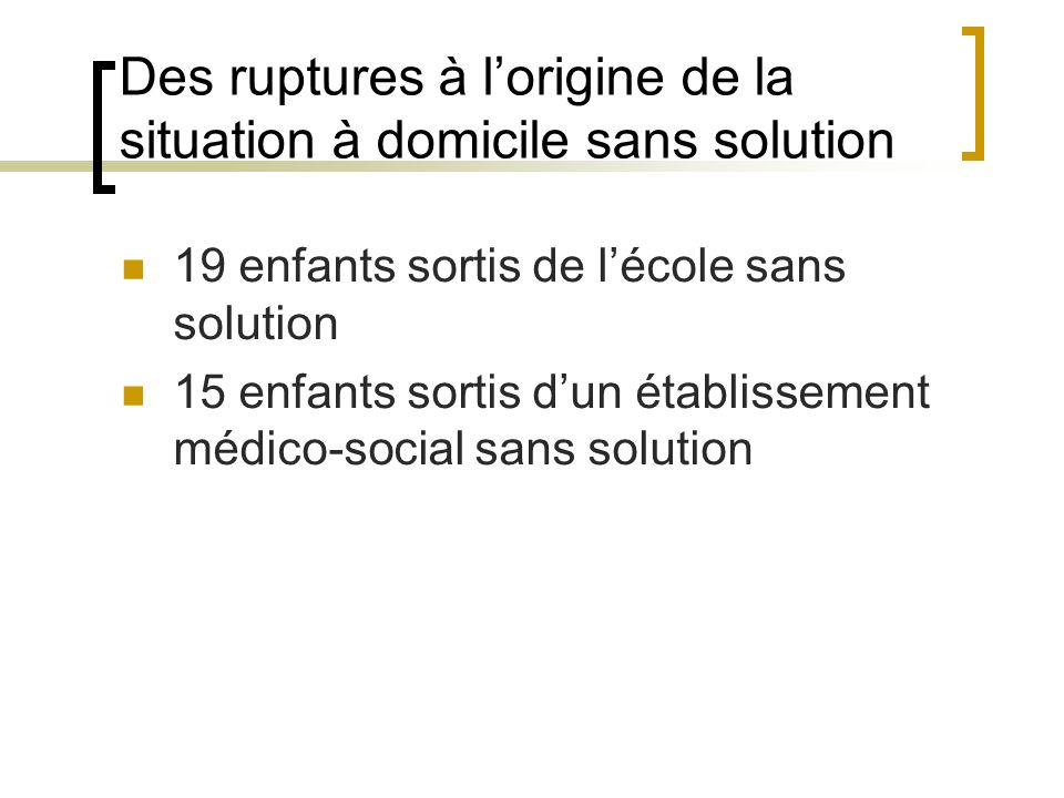 Des ruptures à lorigine de la situation à domicile sans solution 19 enfants sortis de lécole sans solution 15 enfants sortis dun établissement médico-social sans solution