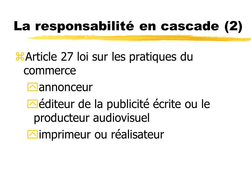 La responsabilité en cascade (2) zArticle 27 loi sur les pratiques du commerce yannonceur yéditeur de la publicité écrite ou le producteur audiovisuel