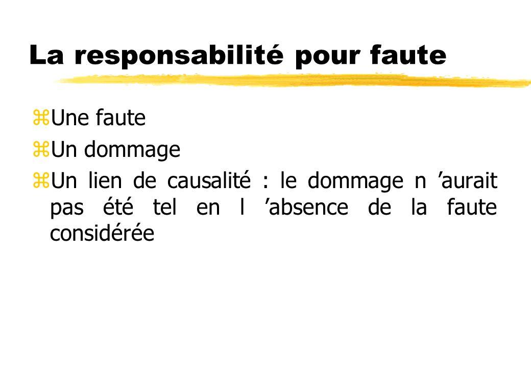 La responsabilité pour faute zUne faute zUn dommage zUn lien de causalité : le dommage n aurait pas été tel en l absence de la faute considérée
