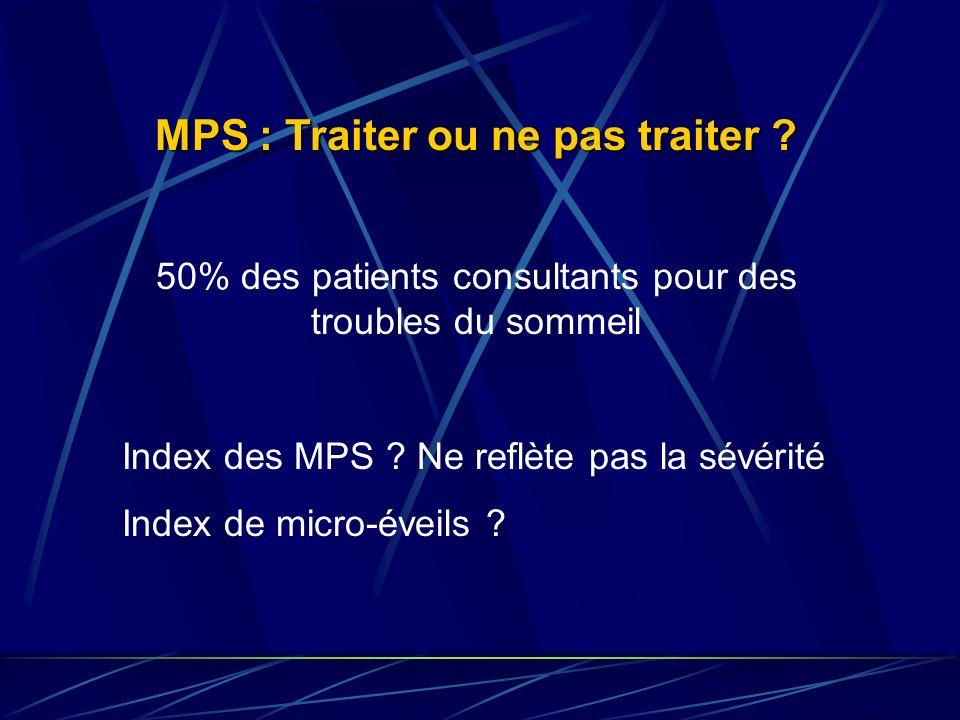 MPS : Traiter ou ne pas traiter ? 50% des patients consultants pour des troubles du sommeil Index des MPS ? Ne reflète pas la sévérité Index de micro-