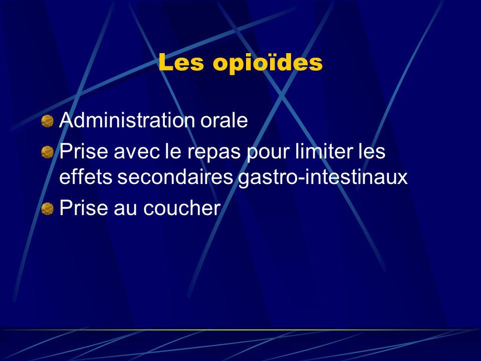 Les opioïdes Administration orale Prise avec le repas pour limiter les effets secondaires gastro-intestinaux Prise au coucher