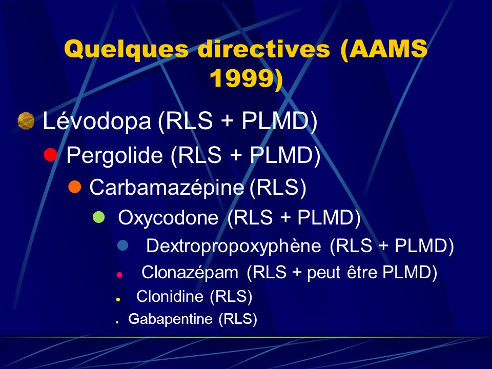 Lévodopa (RLS + PLMD) Pergolide (RLS + PLMD) Carbamazépine (RLS) Oxycodone (RLS + PLMD) Dextropropoxyphène (RLS + PLMD) Clonazépam (RLS + peut être PL