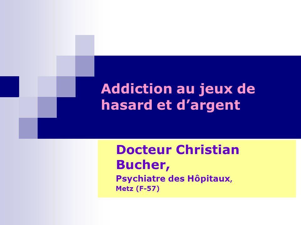 Addiction au jeux de hasard et dargent Docteur Christian Bucher, Psychiatre des Hôpitaux, Metz (F-57)