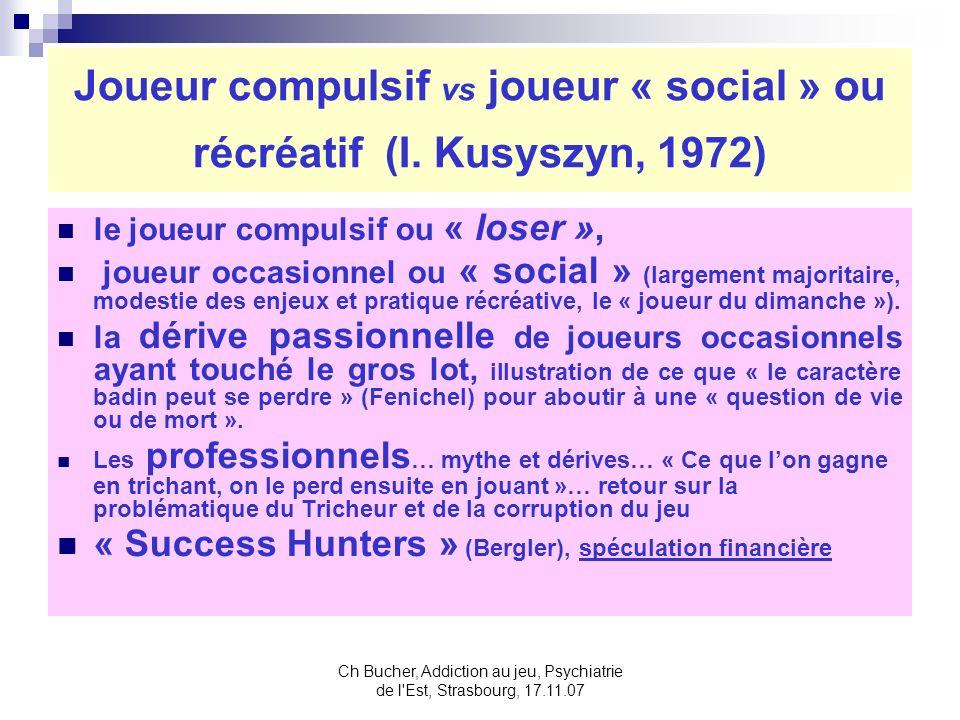 Ch Bucher, Addiction au jeu, Psychiatrie de l Est, Strasbourg, 17.11.07 Joueur compulsif vs joueur « social » ou récréatif (I.