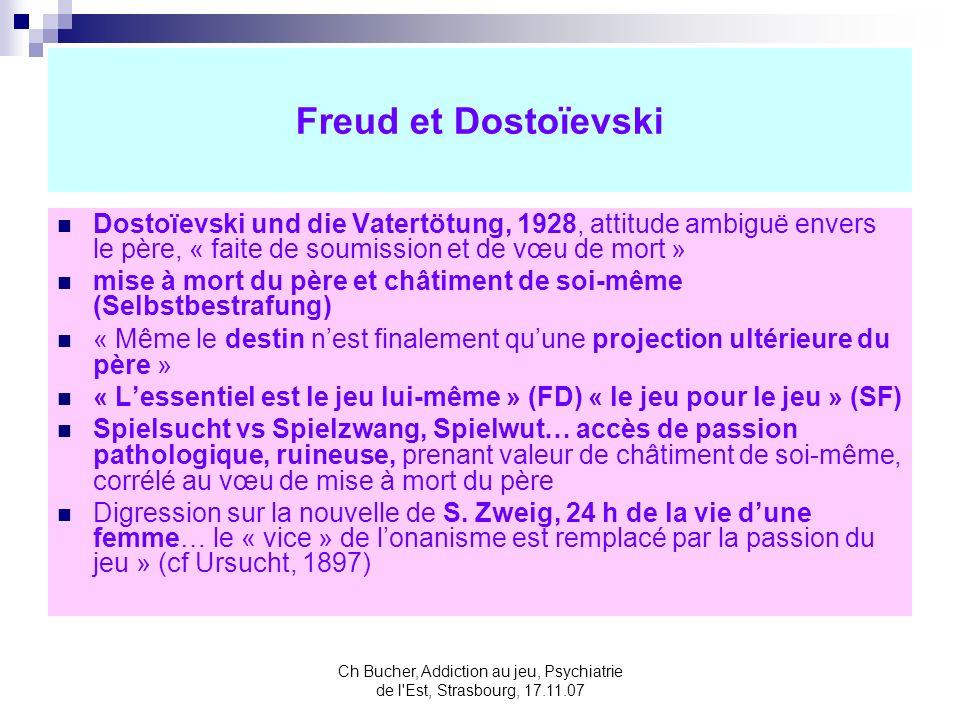 Ch Bucher, Addiction au jeu, Psychiatrie de l Est, Strasbourg, 17.11.07 Freud et Dostoïevski Dostoïevski und die Vatertötung, 1928, attitude ambiguë envers le père, « faite de soumission et de vœu de mort » mise à mort du père et châtiment de soi-même (Selbstbestrafung) « Même le destin nest finalement quune projection ultérieure du père » « Lessentiel est le jeu lui-même » (FD) « le jeu pour le jeu » (SF) Spielsucht vs Spielzwang, Spielwut… accès de passion pathologique, ruineuse, prenant valeur de châtiment de soi-même, corrélé au vœu de mise à mort du père Digression sur la nouvelle de S.
