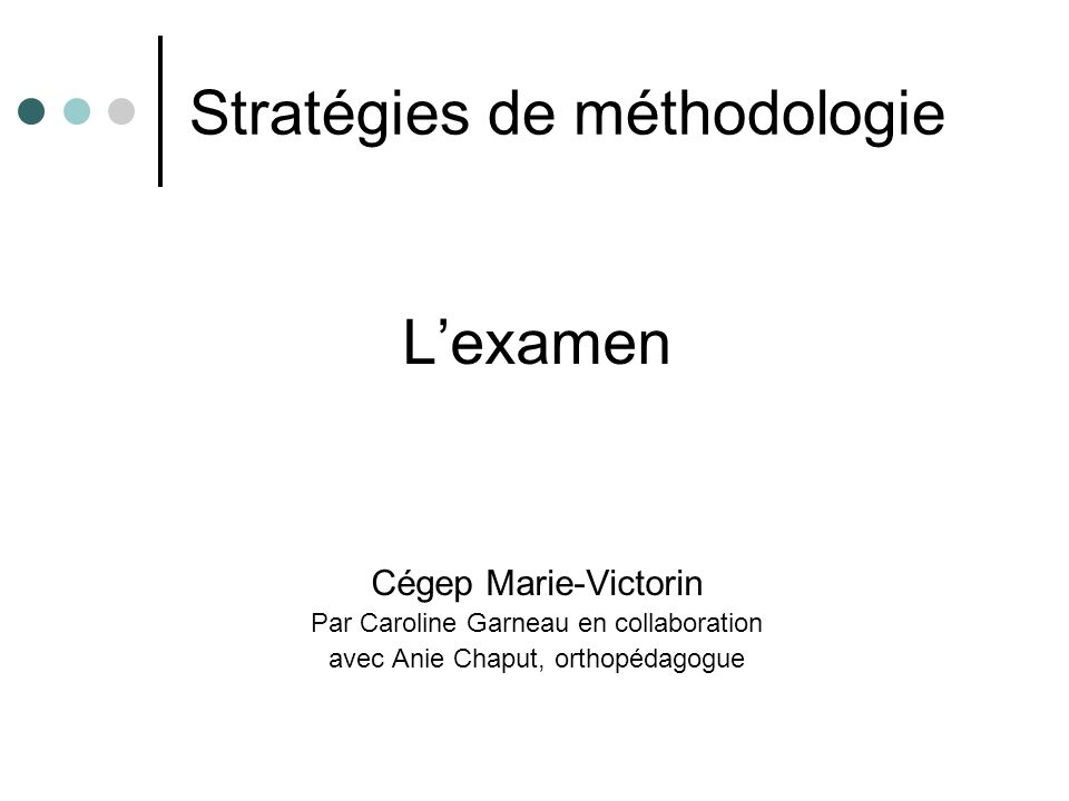 Stratégies de méthodologie Lexamen Cégep Marie-Victorin Par Caroline Garneau en collaboration avec Anie Chaput, orthopédagogue