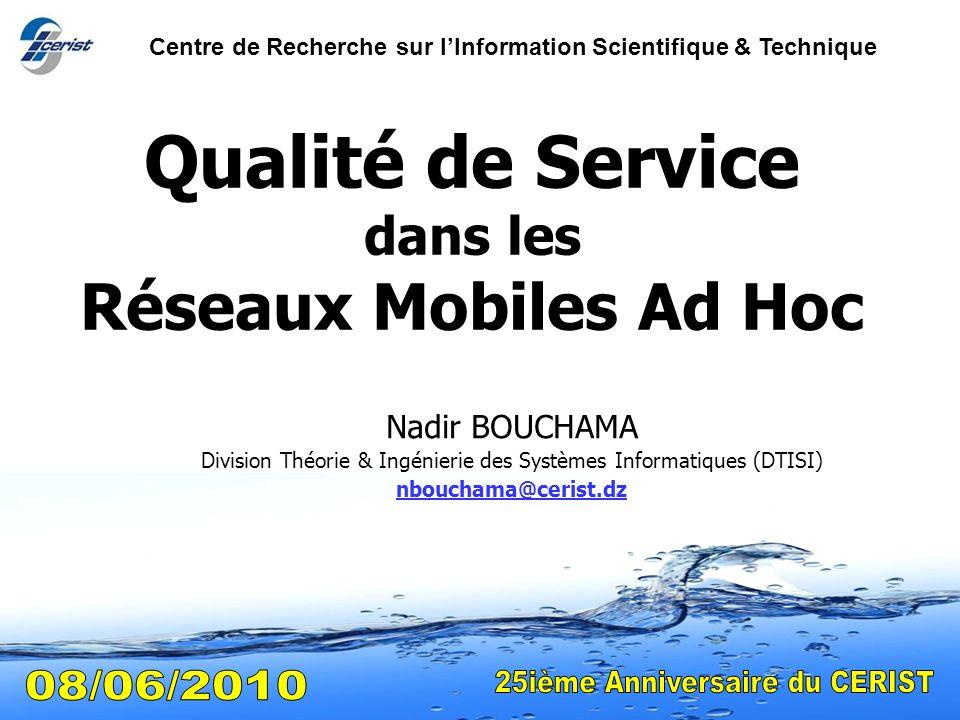 1 Qualité de Service dans les Réseaux Mobiles Ad Hoc Nadir BOUCHAMA Division Théorie & Ingénierie des Systèmes Informatiques (DTISI) nbouchama@cerist.