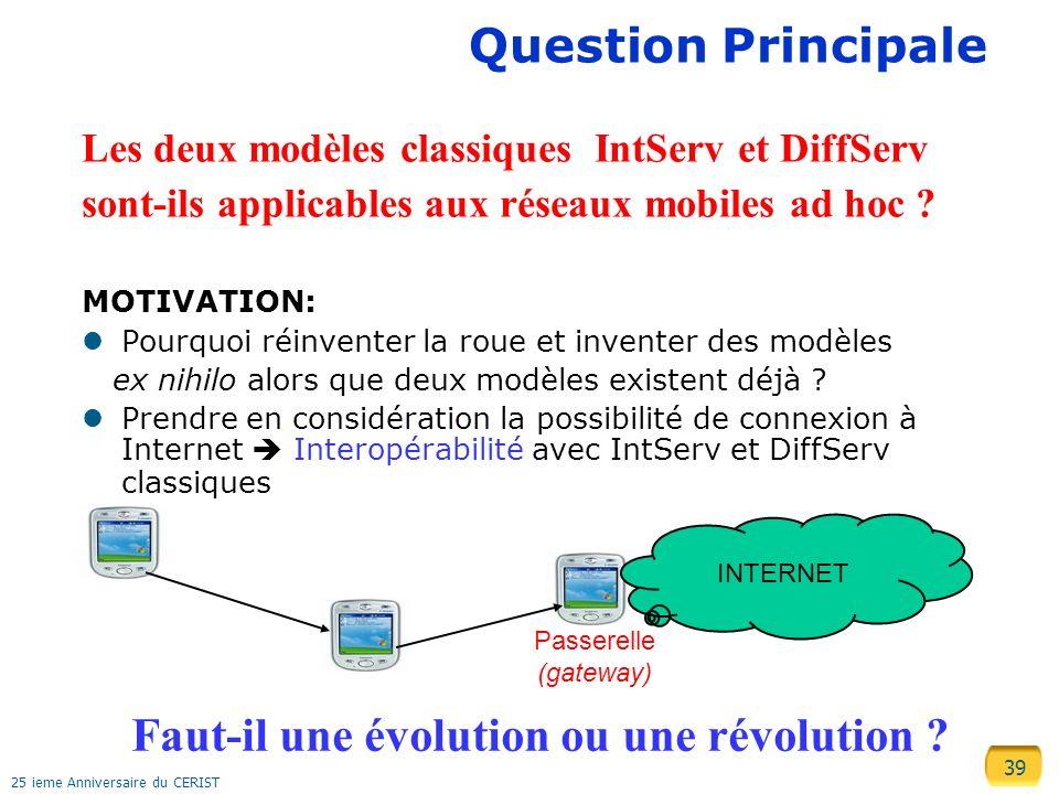 39 25 ieme Anniversaire du CERIST Question Principale Les deux modèles classiques IntServ et DiffServ sont-ils applicables aux réseaux mobiles ad hoc