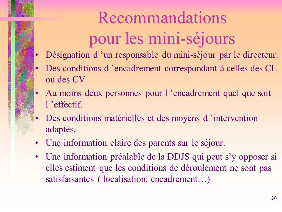 20 Recommandations pour les mini-séjours Désignation d un responsable du mini-séjour par le directeur. Des conditions d encadrement correspondant à ce