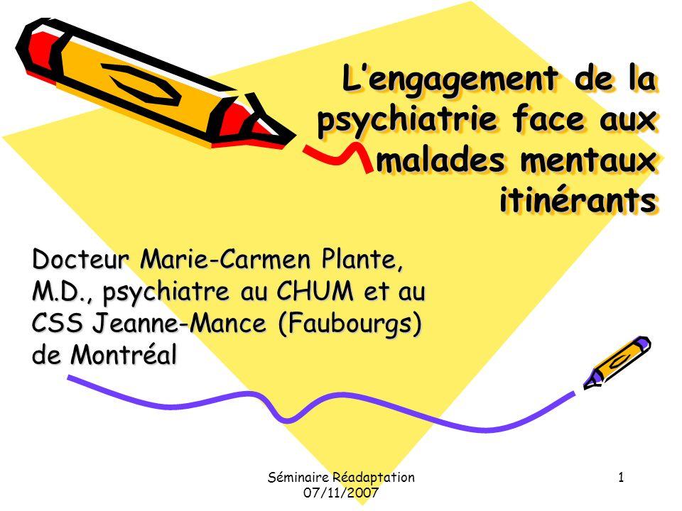 Séminaire Réadaptation 07/11/2007 1 Lengagement de la psychiatrie face aux malades mentaux itinérants Docteur Marie-Carmen Plante, M.D., psychiatre au