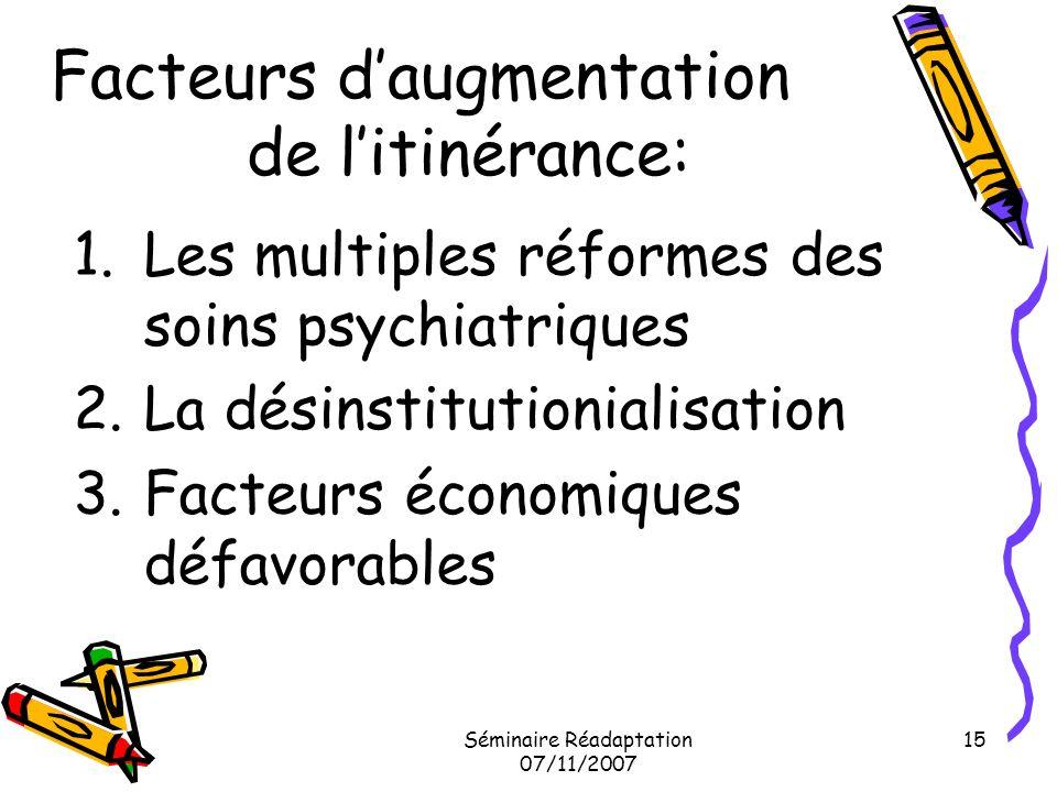 Séminaire Réadaptation 07/11/2007 15 Facteurs daugmentation de litinérance: 1.Les multiples réformes des soins psychiatriques 2.La désinstitutionialis