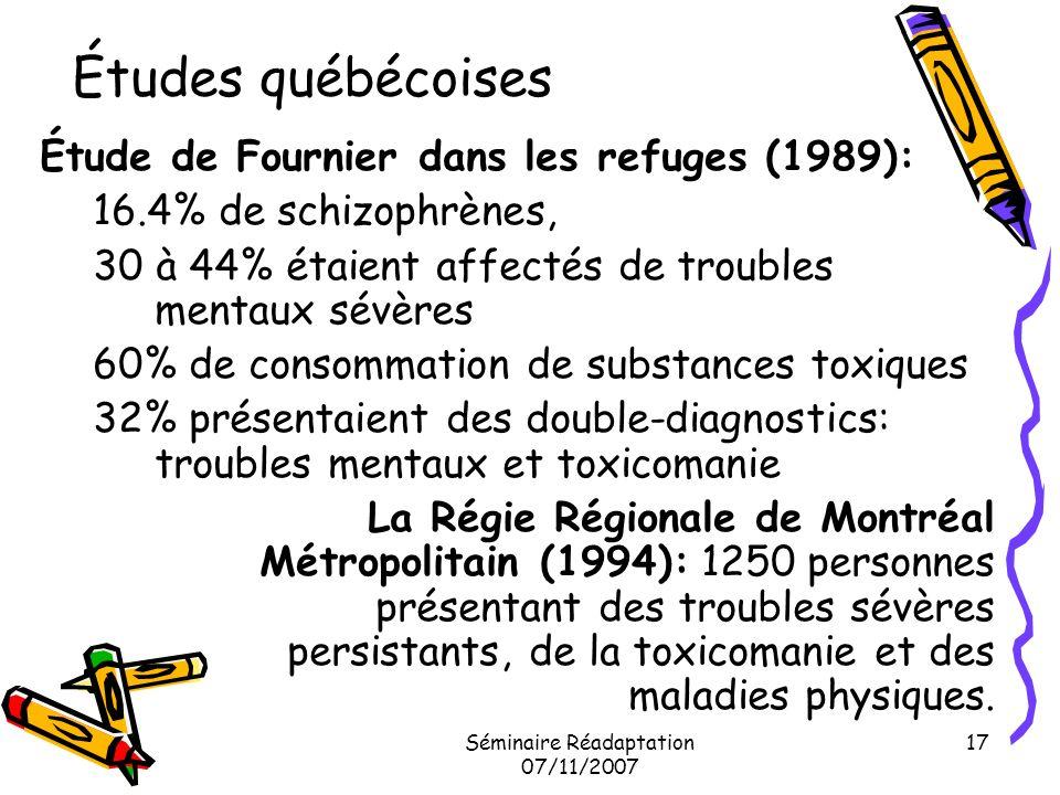 Séminaire Réadaptation 07/11/2007 17 Études québécoises Étude de Fournier dans les refuges (1989): 16.4% de schizophrènes, 30 à 44% étaient affectés d
