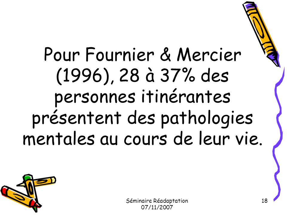 Séminaire Réadaptation 07/11/2007 18 Pour Fournier & Mercier (1996), 28 à 37% des personnes itinérantes présentent des pathologies mentales au cours d