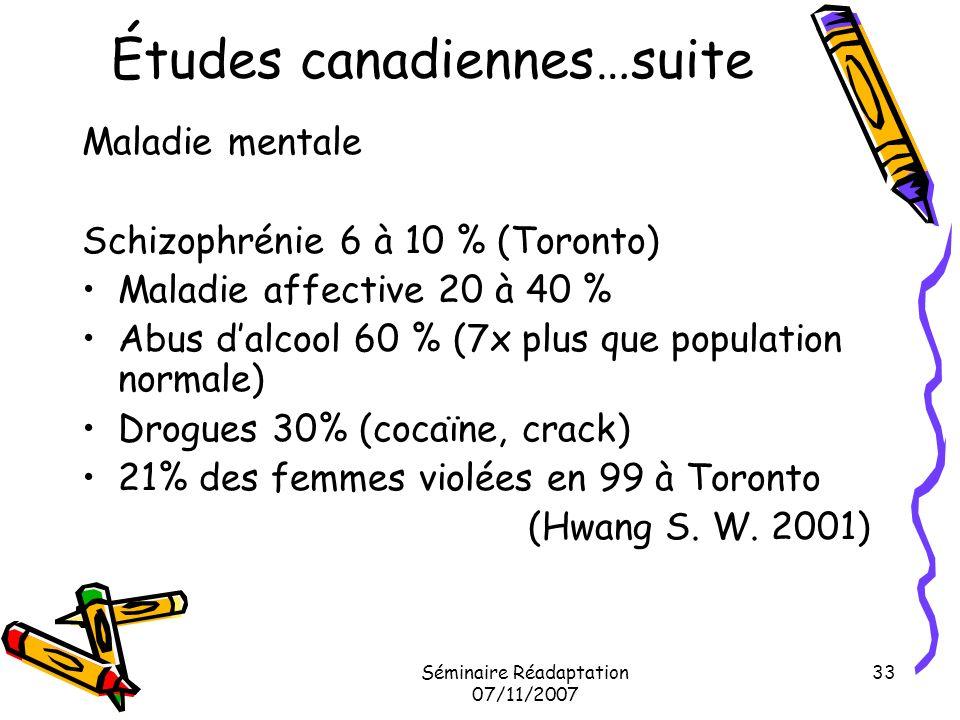 Séminaire Réadaptation 07/11/2007 33 Études canadiennes…suite Maladie mentale Schizophrénie 6 à 10 % (Toronto) Maladie affective 20 à 40 % Abus dalcoo