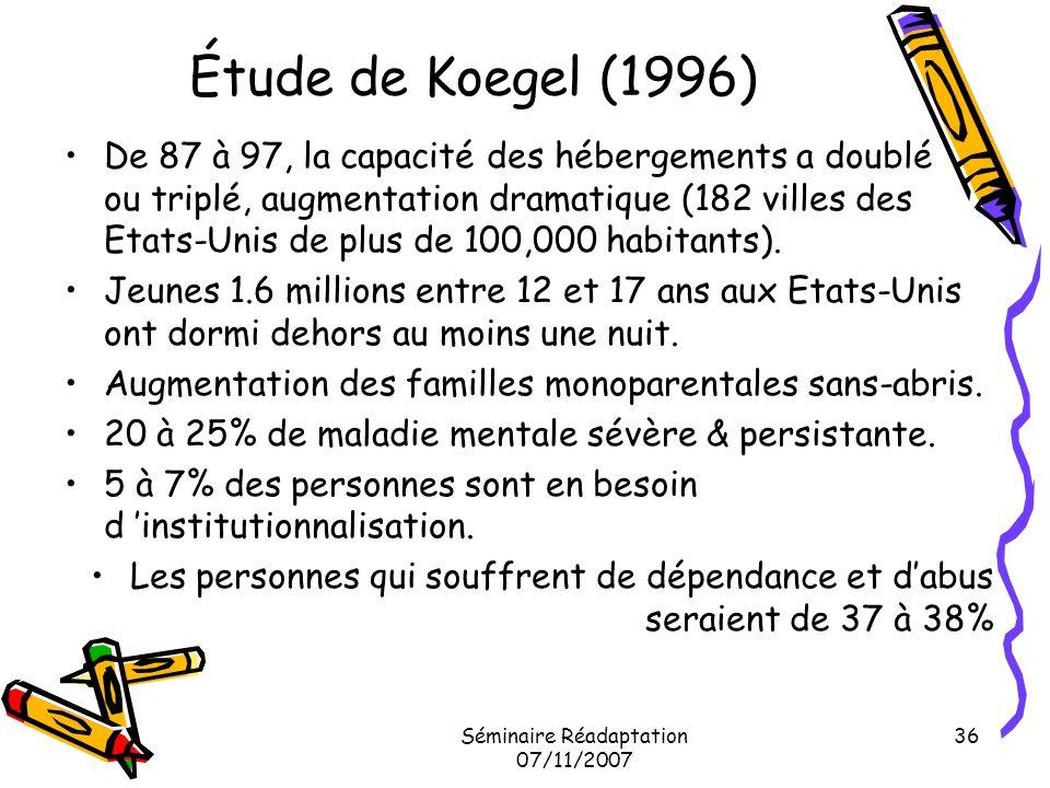 Séminaire Réadaptation 07/11/2007 36 Étude de Koegel (1996) De 87 à 97, la capacité des hébergements a doublé ou triplé, augmentation dramatique (182