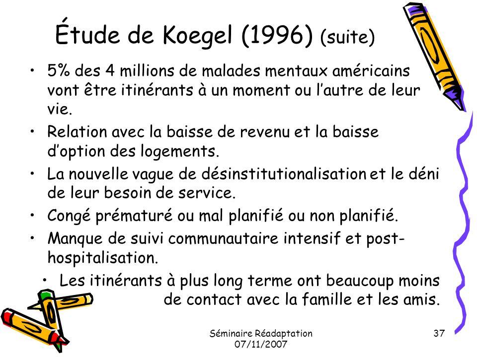 Séminaire Réadaptation 07/11/2007 37 Étude de Koegel (1996) (suite) 5% des 4 millions de malades mentaux américains vont être itinérants à un moment o