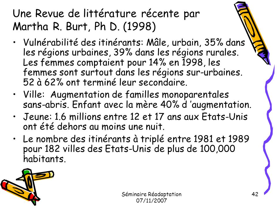 Séminaire Réadaptation 07/11/2007 42 Une Revue de littérature récente par Martha R. Burt, Ph D. (1998) Vulnérabilité des itinérants: Mâle, urbain, 35%