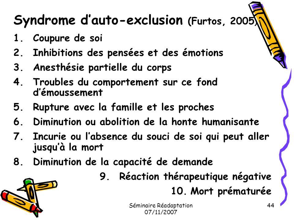 Séminaire Réadaptation 07/11/2007 44 Syndrome dauto-exclusion (Furtos, 2005 ) 1.Coupure de soi 2.Inhibitions des pensées et des émotions 3.Anesthésie