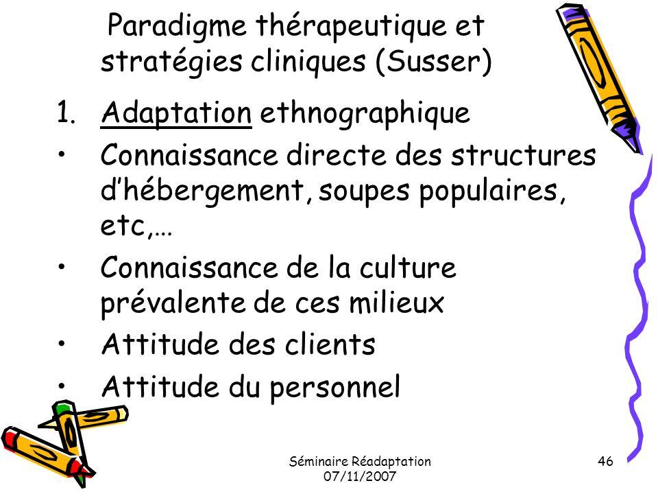 Séminaire Réadaptation 07/11/2007 46 Paradigme thérapeutique et stratégies cliniques (Susser) 1.Adaptation ethnographique Connaissance directe des str