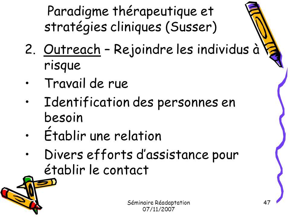 Séminaire Réadaptation 07/11/2007 47 Paradigme thérapeutique et stratégies cliniques (Susser) 2. Outreach – Rejoindre les individus à risque Travail d