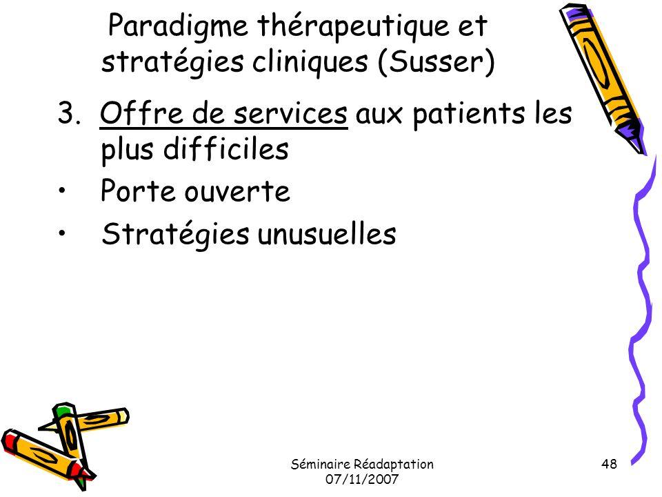 Séminaire Réadaptation 07/11/2007 48 Paradigme thérapeutique et stratégies cliniques (Susser) 3. Offre de services aux patients les plus difficiles Po