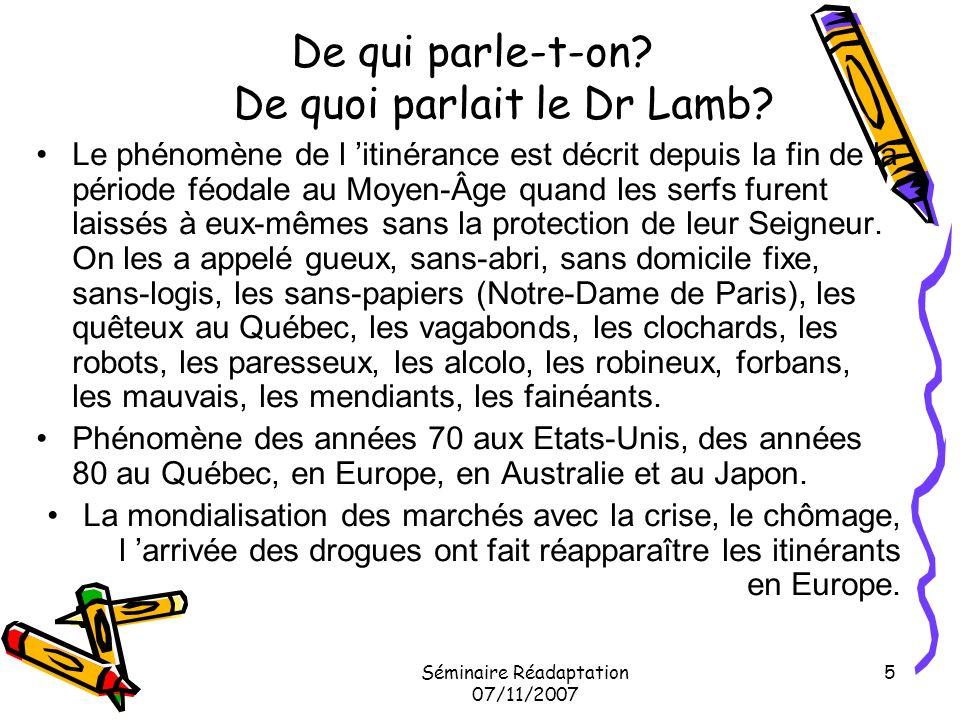 Séminaire Réadaptation 07/11/2007 5 De qui parle-t-on? De quoi parlait le Dr Lamb? Le phénomène de l itinérance est décrit depuis la fin de la période