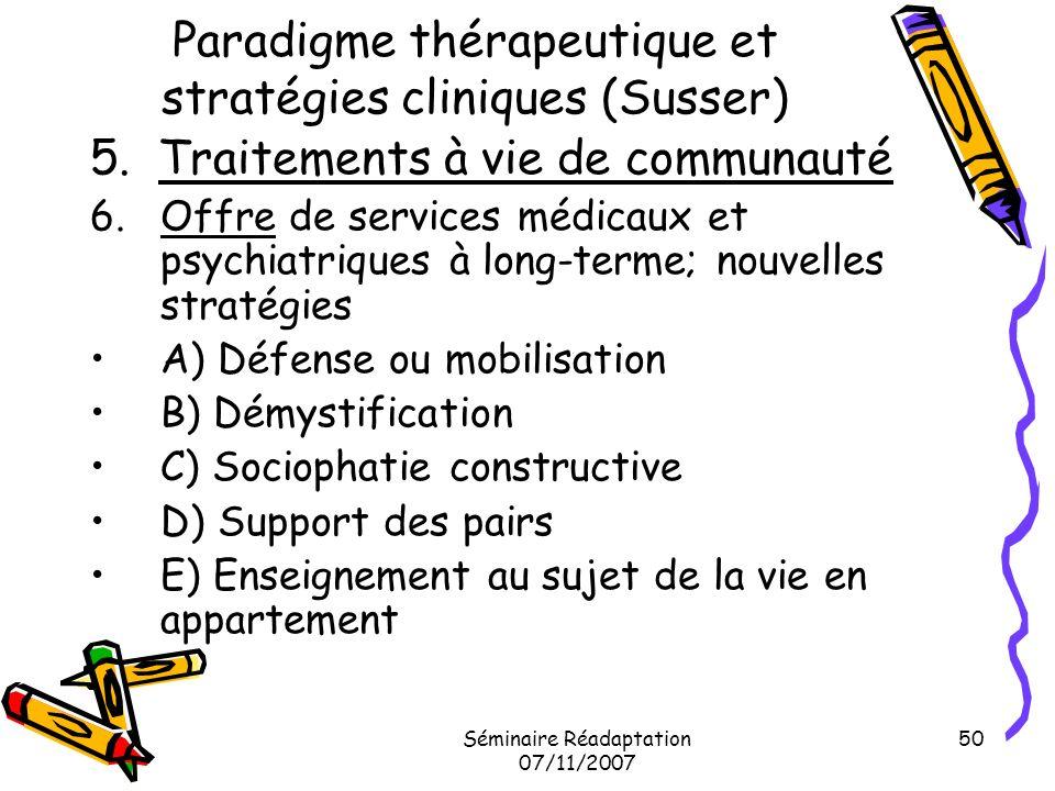 Séminaire Réadaptation 07/11/2007 50 Paradigme thérapeutique et stratégies cliniques (Susser) 5. Traitements à vie de communauté 6.Offre de services m