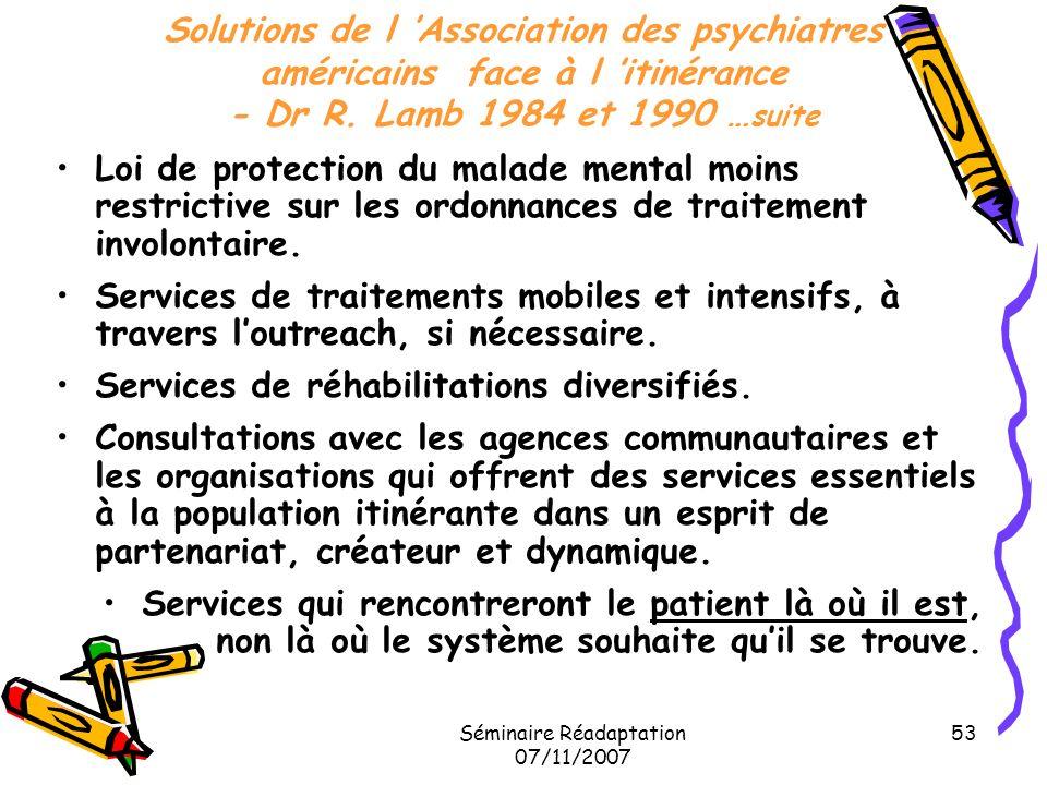 Séminaire Réadaptation 07/11/2007 53 Solutions de l Association des psychiatres américains face à l itinérance - Dr R. Lamb 1984 et 1990 … suite Loi d