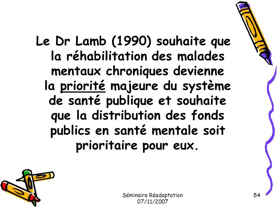 Séminaire Réadaptation 07/11/2007 54 Le Dr Lamb (1990) souhaite que la réhabilitation des malades mentaux chroniques devienne la priorité majeure du s