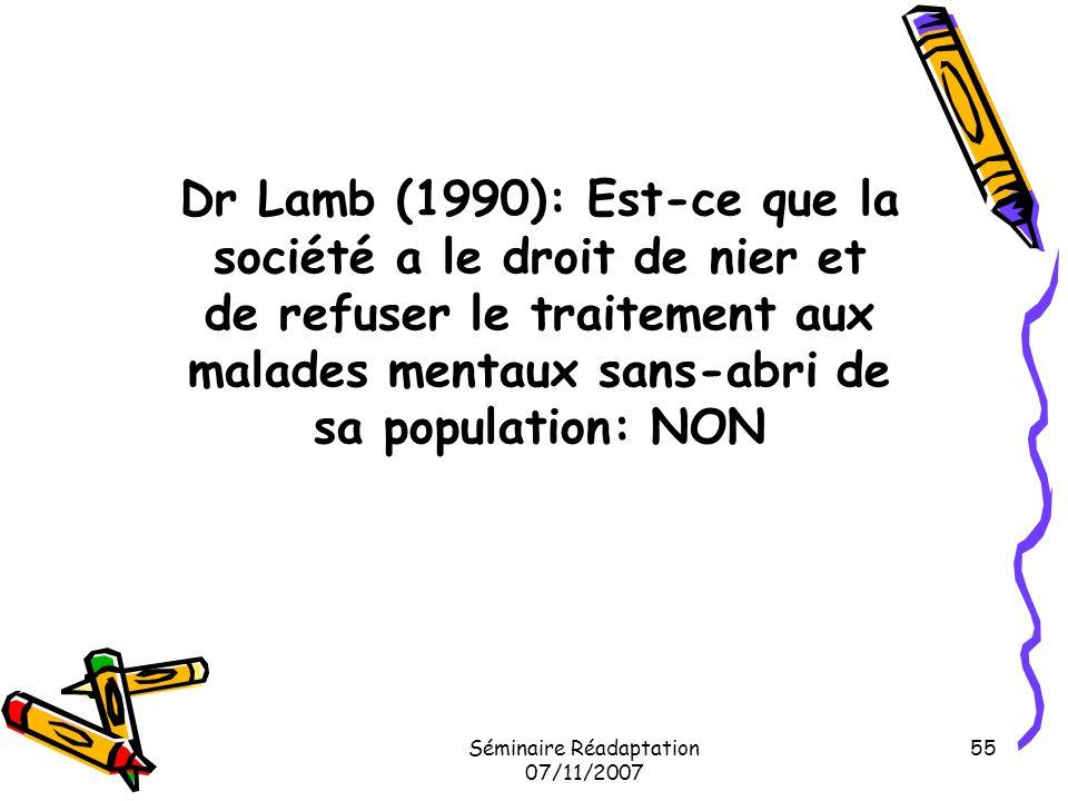 Séminaire Réadaptation 07/11/2007 55 Dr Lamb (1990): Est-ce que la société a le droit de nier et de refuser le traitement aux malades mentaux sans-abr