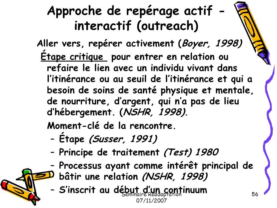 Séminaire Réadaptation 07/11/2007 56 Approche de repérage actif - interactif (outreach) Aller vers, repérer activement (Boyer, 1998) Étape critique po