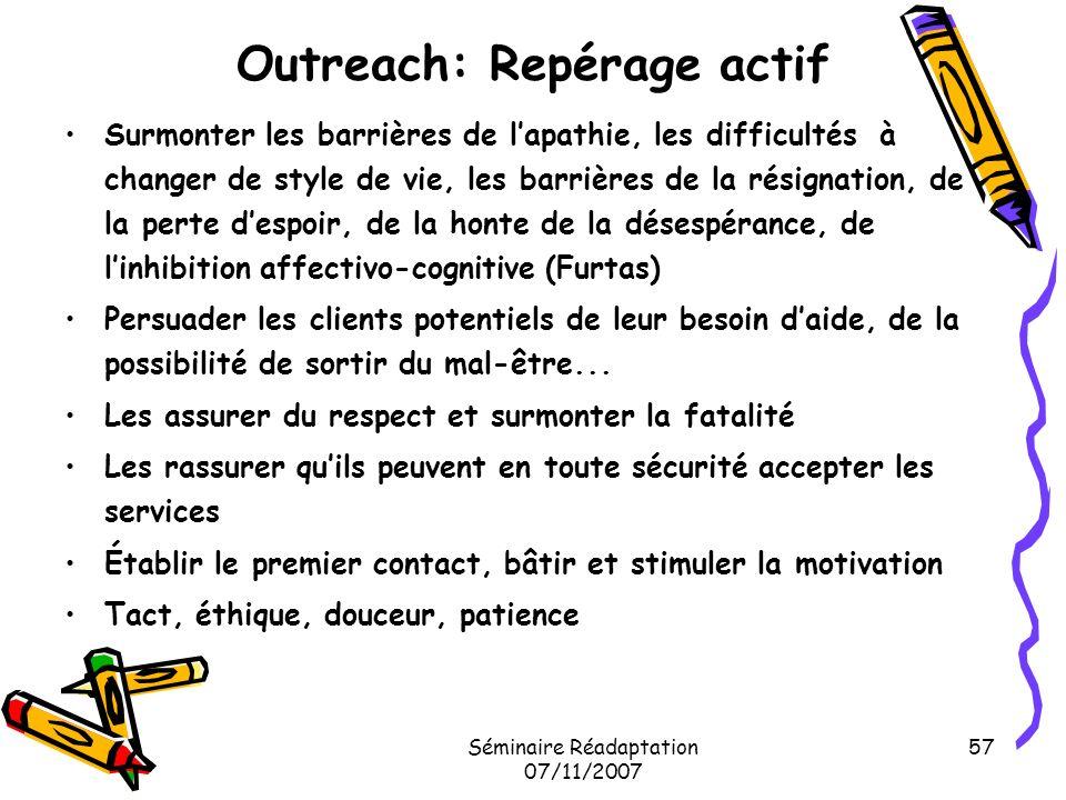 Séminaire Réadaptation 07/11/2007 57 Outreach: Repérage actif Surmonter les barrières de lapathie, les difficultés à changer de style de vie, les barr