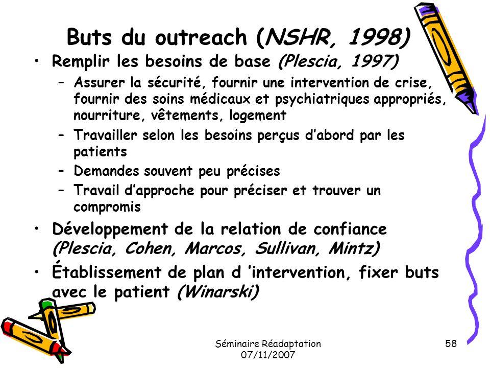 Séminaire Réadaptation 07/11/2007 58 Buts du outreach (NSHR, 1998) Remplir les besoins de base (Plescia, 1997) –Assurer la sécurité, fournir une inter
