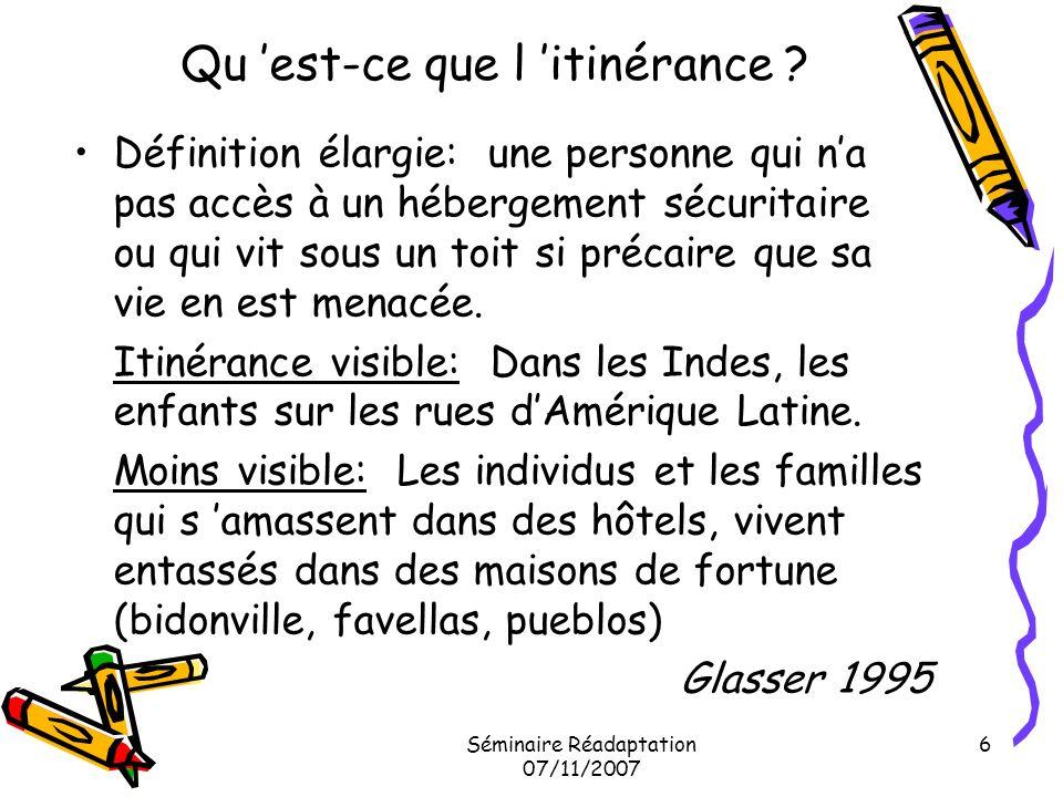 Séminaire Réadaptation 07/11/2007 7 Définition Européenne: FEANTSA (Fédération Européenne des Associations Nationales Travaillant avec les Sans-Abris) Le «sans-abrisme» est l absence dun logement personnel permanent et adéquat.