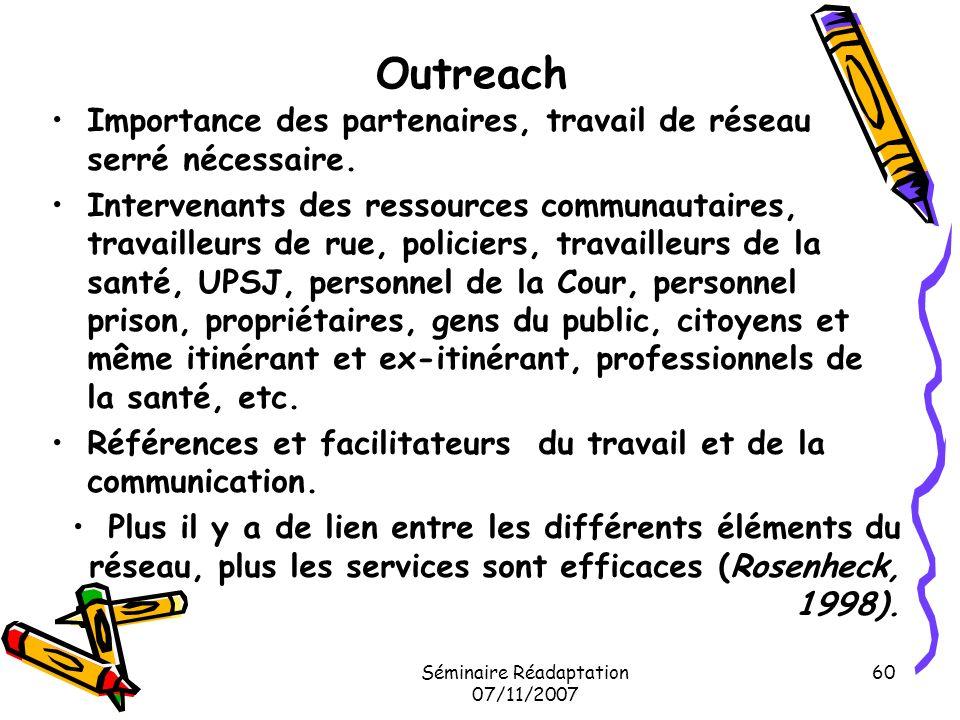 Séminaire Réadaptation 07/11/2007 60 Outreach Importance des partenaires, travail de réseau serré nécessaire. Intervenants des ressources communautair