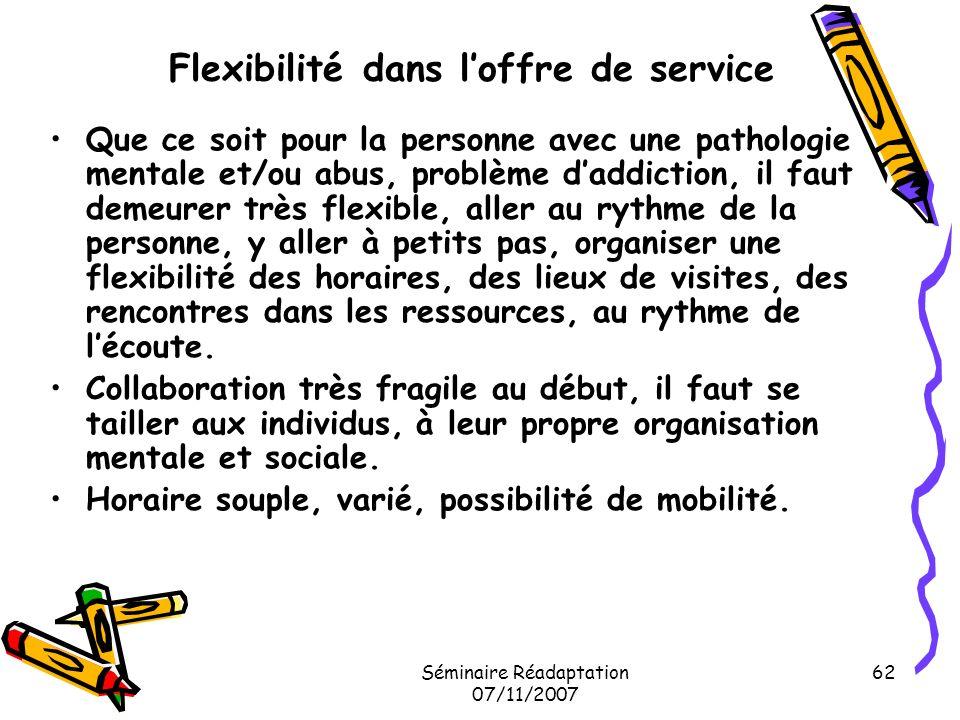 Séminaire Réadaptation 07/11/2007 62 Flexibilité dans loffre de service Que ce soit pour la personne avec une pathologie mentale et/ou abus, problème