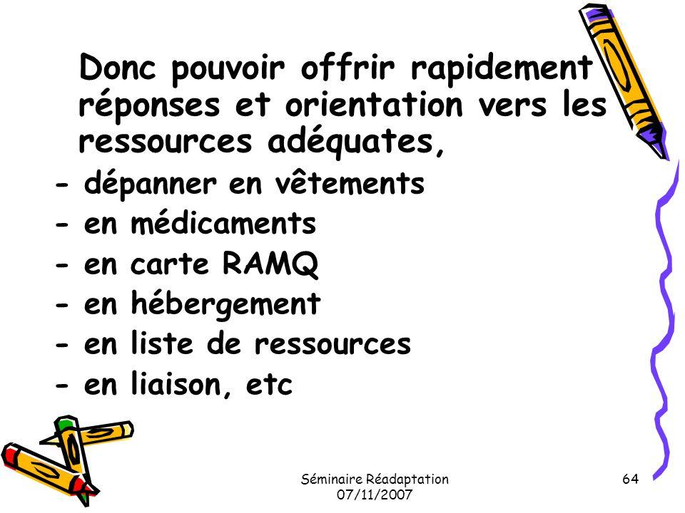 Séminaire Réadaptation 07/11/2007 64 Donc pouvoir offrir rapidement réponses et orientation vers les ressources adéquates, - dépanner en vêtements - e