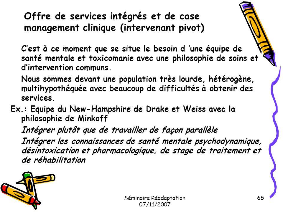 Séminaire Réadaptation 07/11/2007 65 Offre de services intégrés et de case management clinique (intervenant pivot) Cest à ce moment que se situe le be