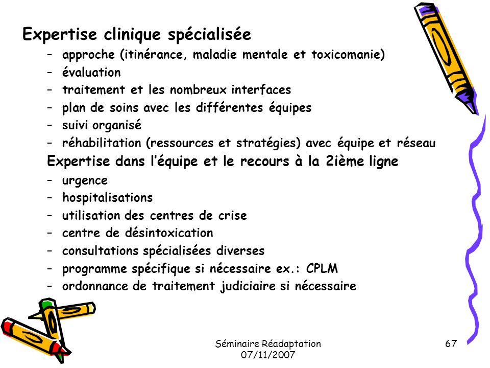 Séminaire Réadaptation 07/11/2007 67 Expertise clinique spécialisée –approche (itinérance, maladie mentale et toxicomanie) –évaluation –traitement et