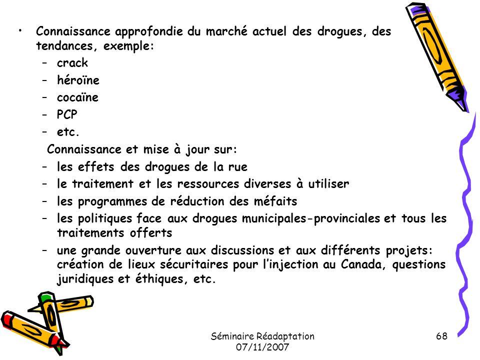Séminaire Réadaptation 07/11/2007 68 Connaissance approfondie du marché actuel des drogues, des tendances, exemple: –crack –héroïne –cocaïne –PCP –etc